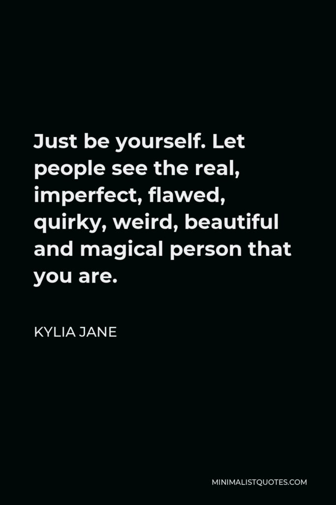 Kylia Jane Quote - Just be yourself. Let people see the real, imperfect, flawed, quirky, weird, beautiful and magical person that you are.