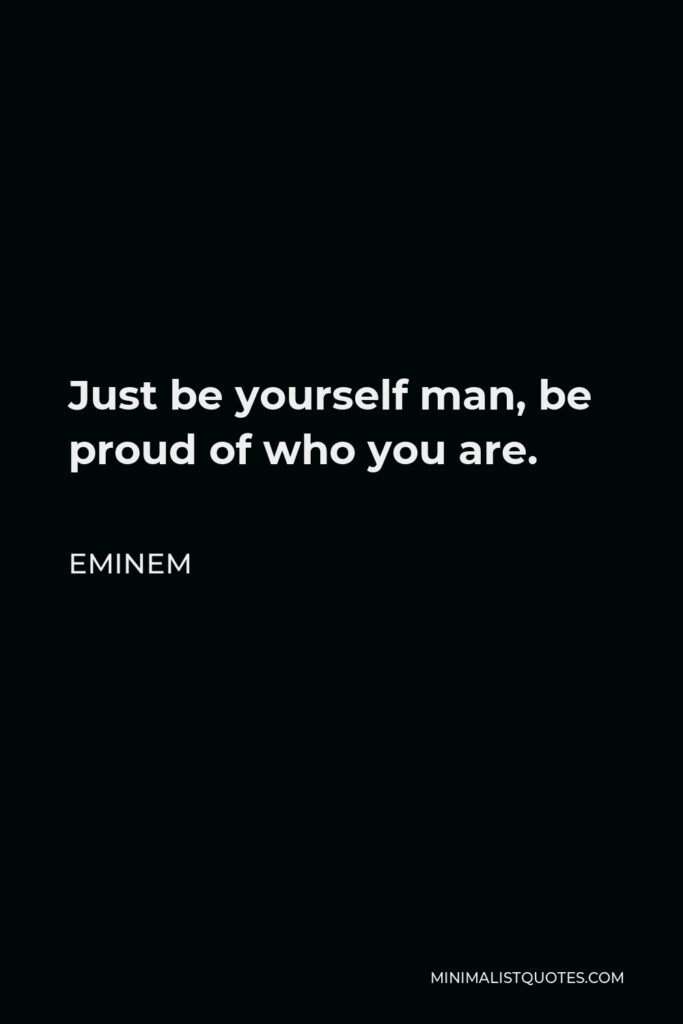 Eminem Quote - Just be yourself man, be proud of who you are.