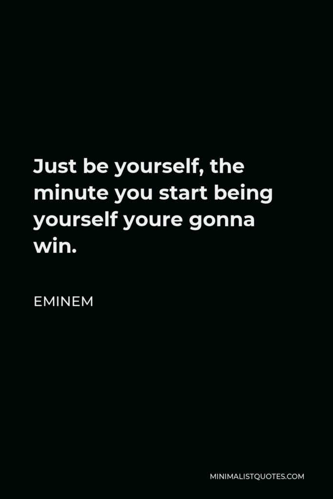 Eminem Quote - Just be yourself, the minute you start being yourself youre gonna win.