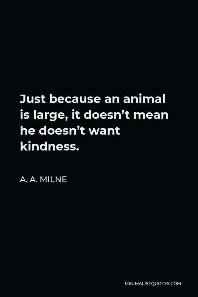 A. A. Milne Quote - Just because an animal is large, it doesn't mean he doesn't want kindness.
