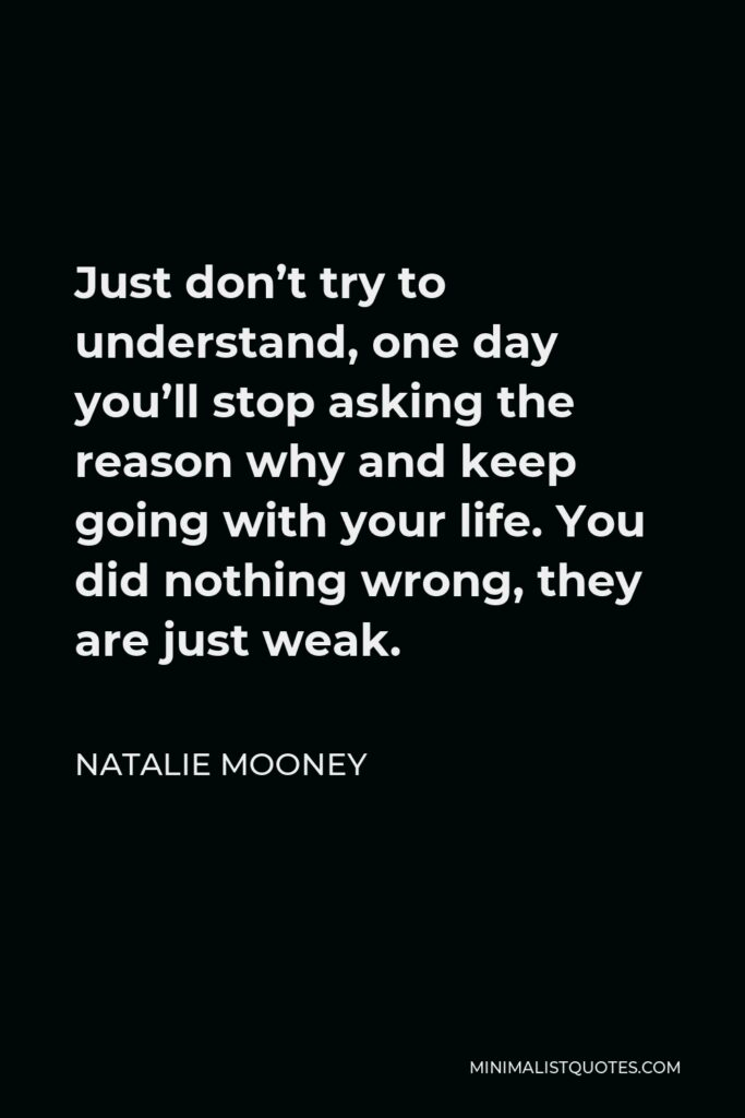 Natalie Mooney Quote - Just don't try to understand, one day you'll stop asking the reason why and keep going with your life. You did nothing wrong, they are just weak.