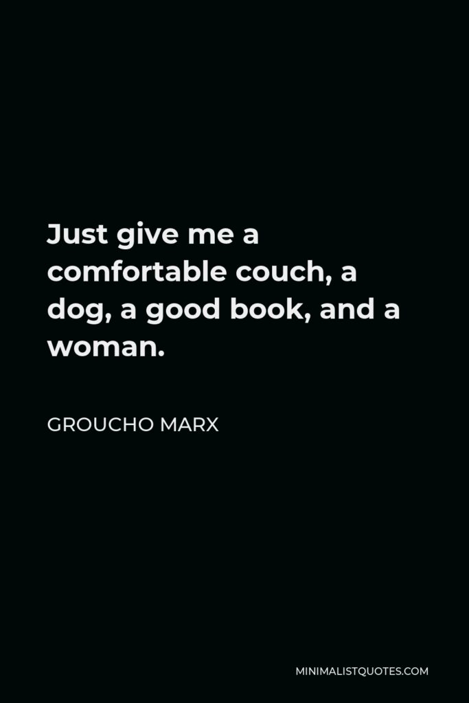 Groucho Marx Quote - Just give me a comfortable couch, a dog, a good book, and a woman.
