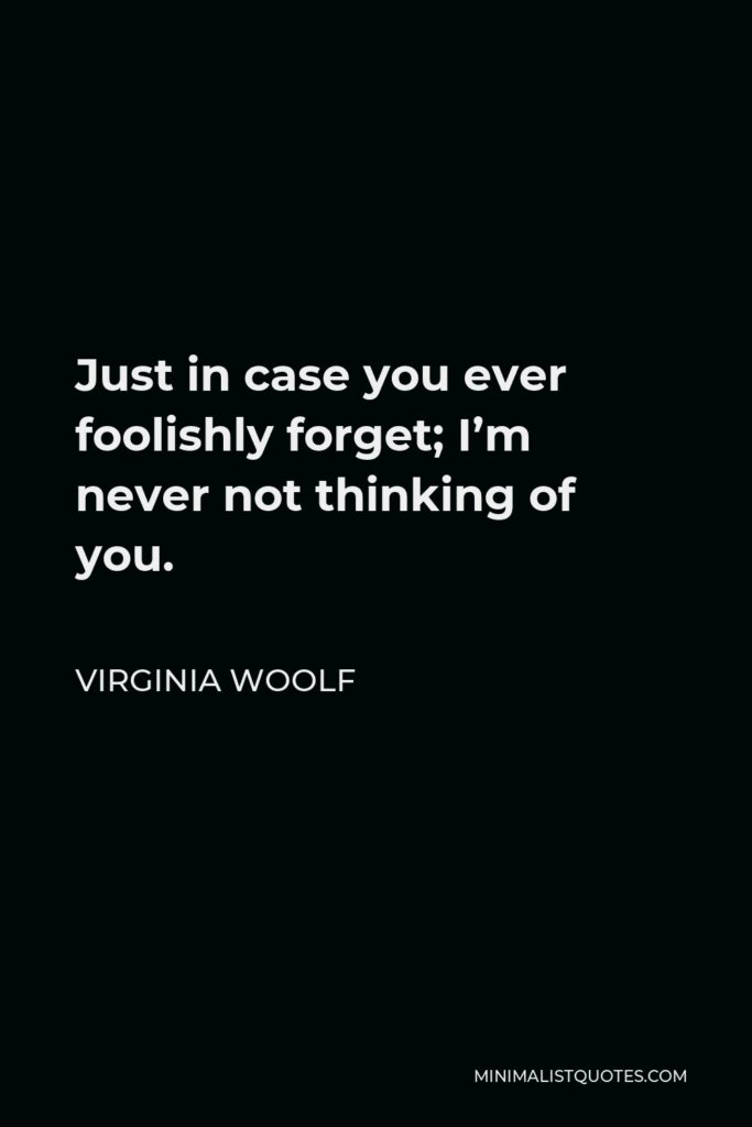 Virginia Woolf Quote - Just in case you ever foolishly forget; I'm never not thinking of you.