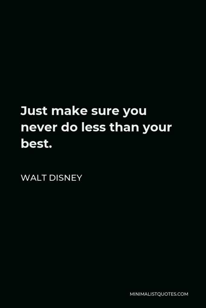 Walt Disney Quote - Just make sure you never do less than your best.