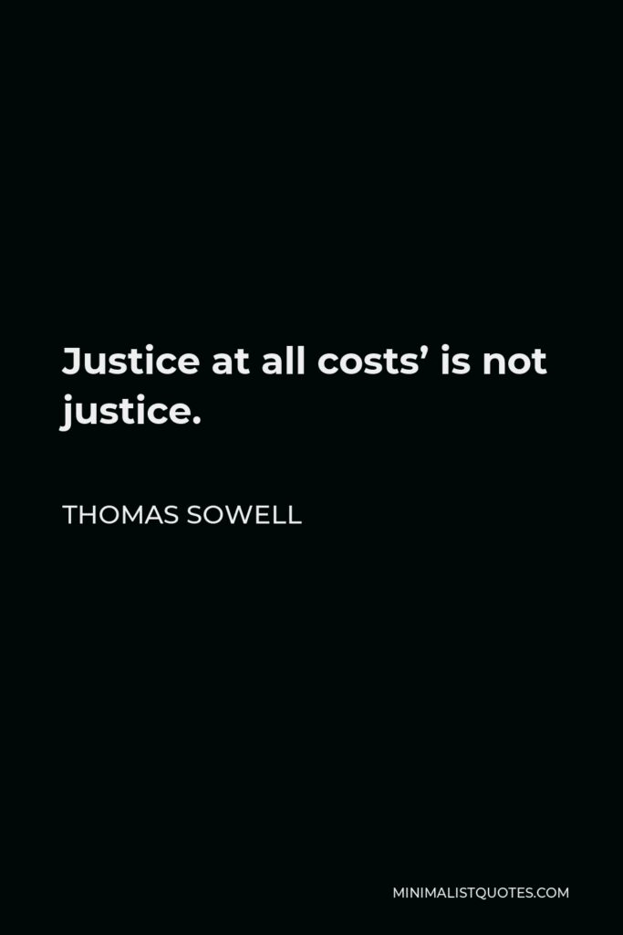 Thomas Sowell Quote - Justice at all costs' is not justice.