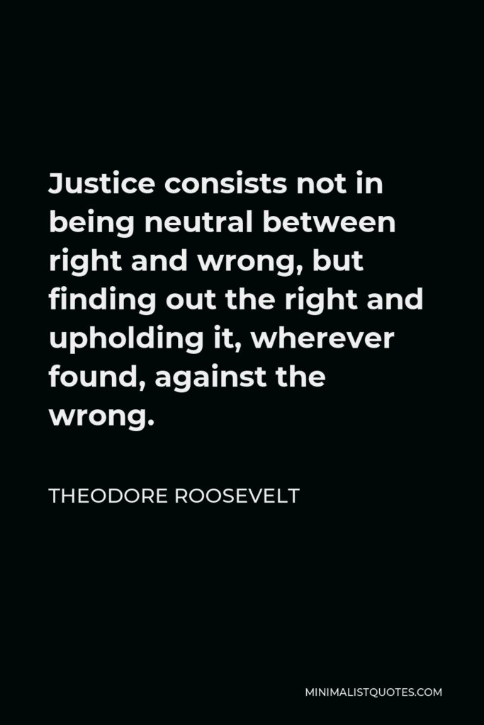 Theodore Roosevelt Quote - Justice consists not in being neutral between right and wrong, but finding out the right and upholding it, wherever found, against the wrong.