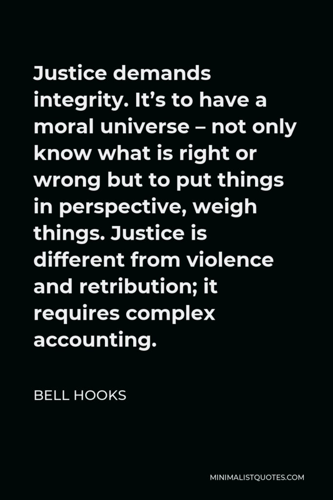 Bell Hooks Quote - Justice demands integrity. It's to have a moral universe – not only know what is right or wrong but to put things in perspective, weigh things. Justice is different from violence and retribution; it requires complex accounting.
