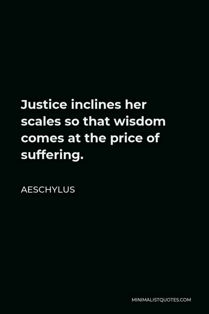 Aeschylus Quote - Justice inclines her scales so that wisdom comes at the price of suffering.