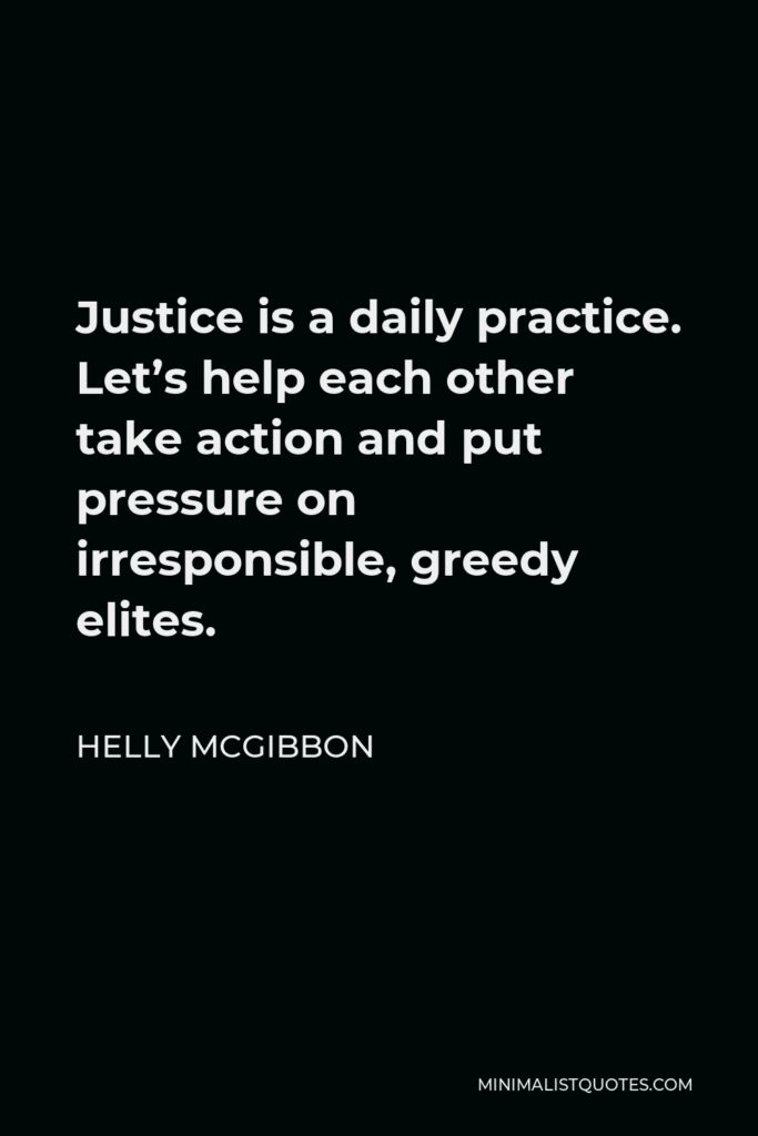 Helly McGibbon Quote - Justice is a daily practice. Let's help each other take action and put pressure on irresponsible, greedy elites.