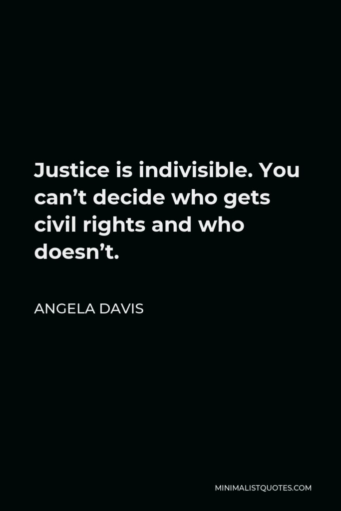 Angela Davis Quote - Justice is indivisible. You can't decide who gets civil rights and who doesn't.
