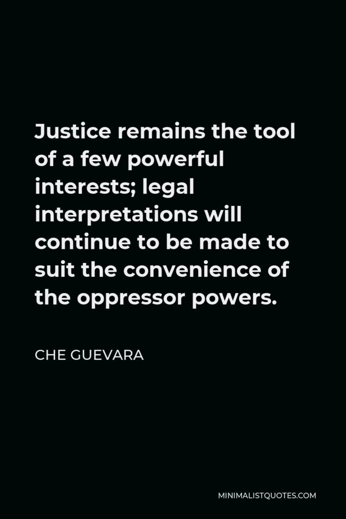 Che Guevara Quote - Justice remains the tool of a few powerful interests; legal interpretations will continue to be made to suit the convenience of the oppressor powers.