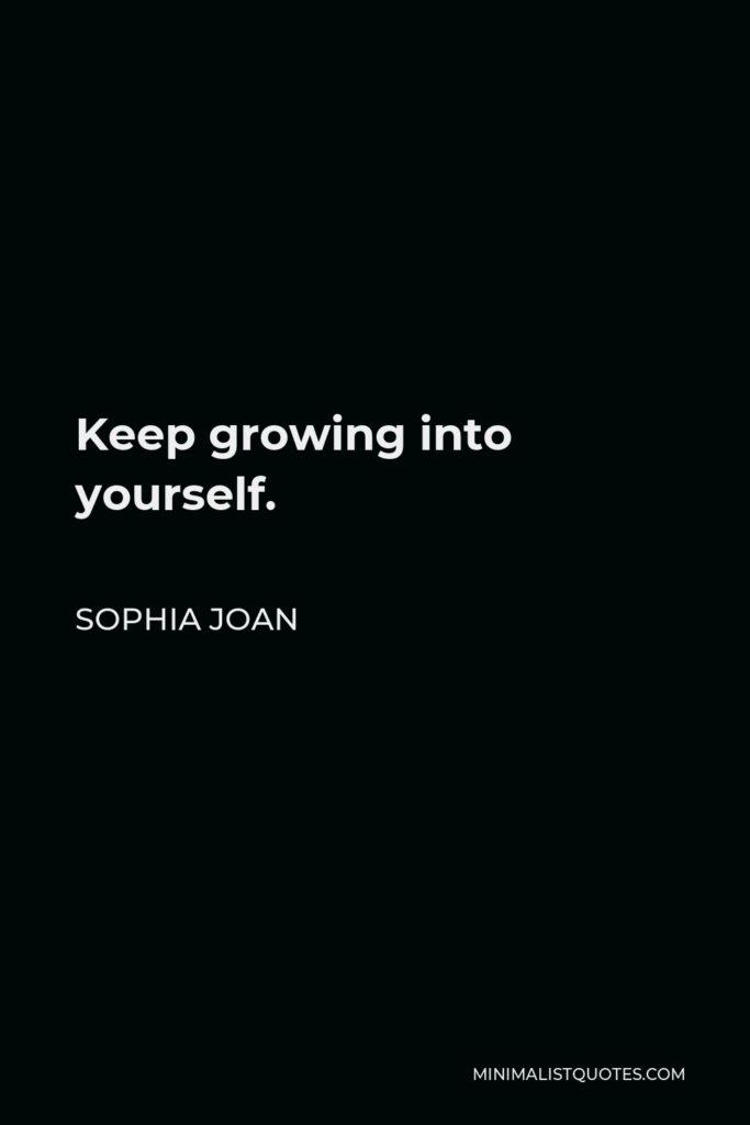Sophia Joan Quote - Keep growing into yourself.
