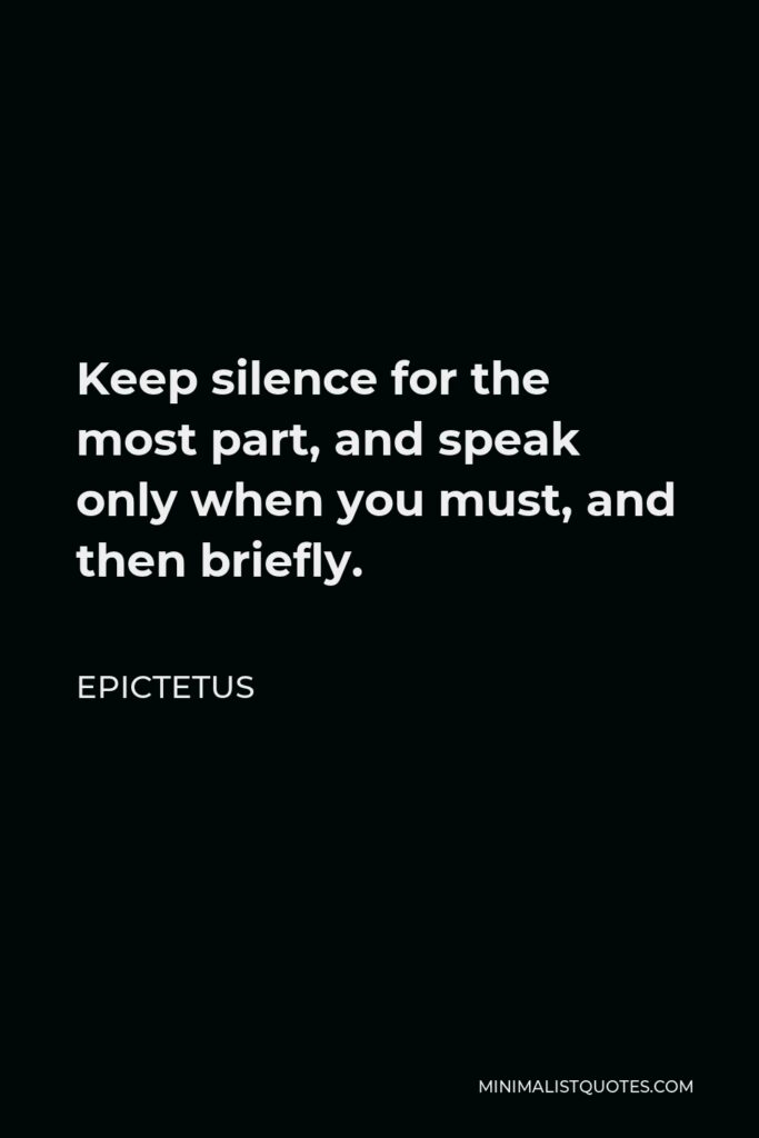 Epictetus Quote - Keep silence for the most part, and speak only when you must, and then briefly.