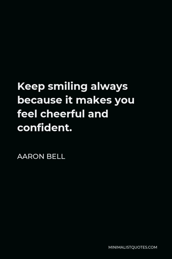 Aaron Bell Quote - Keep smiling always because it makes you feel cheerful and confident.