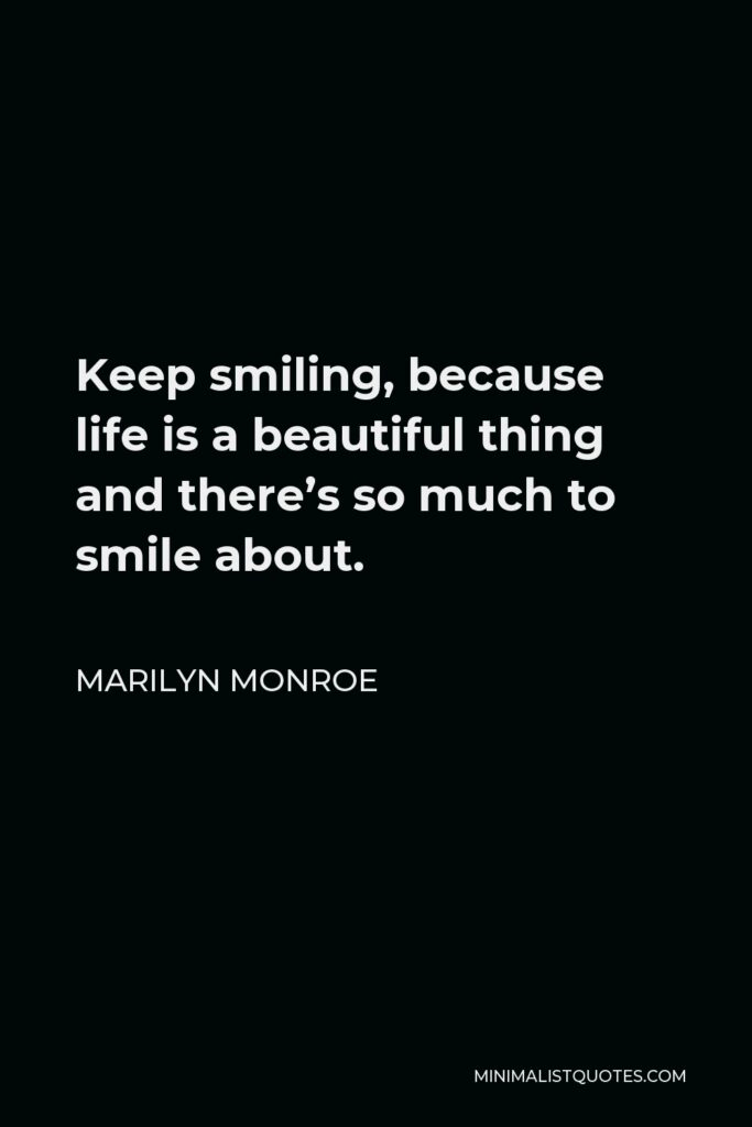Marilyn Monroe Quote - Keep smiling, because life is a beautiful thing and there's so much to smile about.