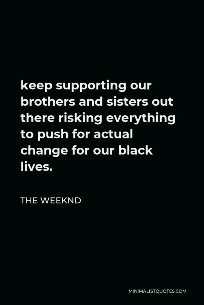 The Weeknd Quote - keep supporting our brothers and sisters out there risking everything to push for actual change for our black lives.