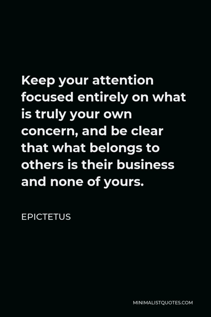 Epictetus Quote - Keep your attention focused entirely on what is truly your own concern, and be clear that what belongs to others is their business and none of yours.