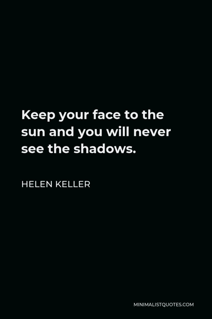 Helen Keller Quote - Keep your face to the sun and you will never see the shadows.