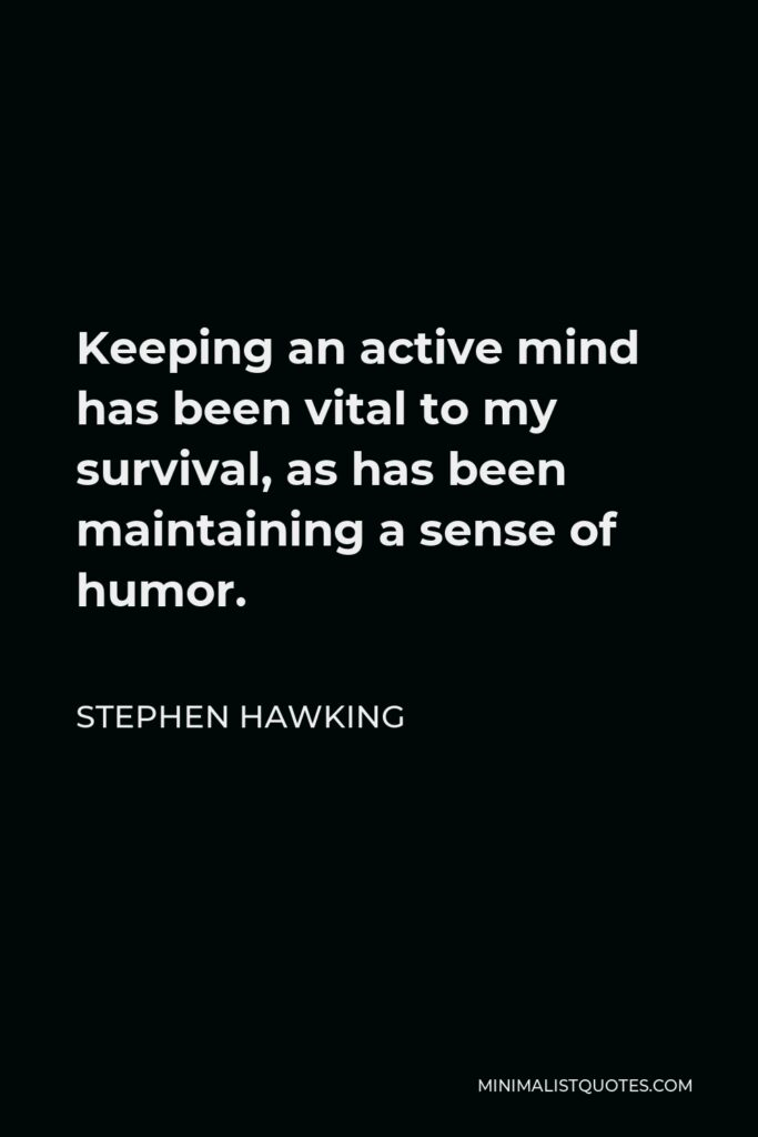 Stephen Hawking Quote - Keeping an active mind has been vital to my survival, as has been maintaining a sense of humor.