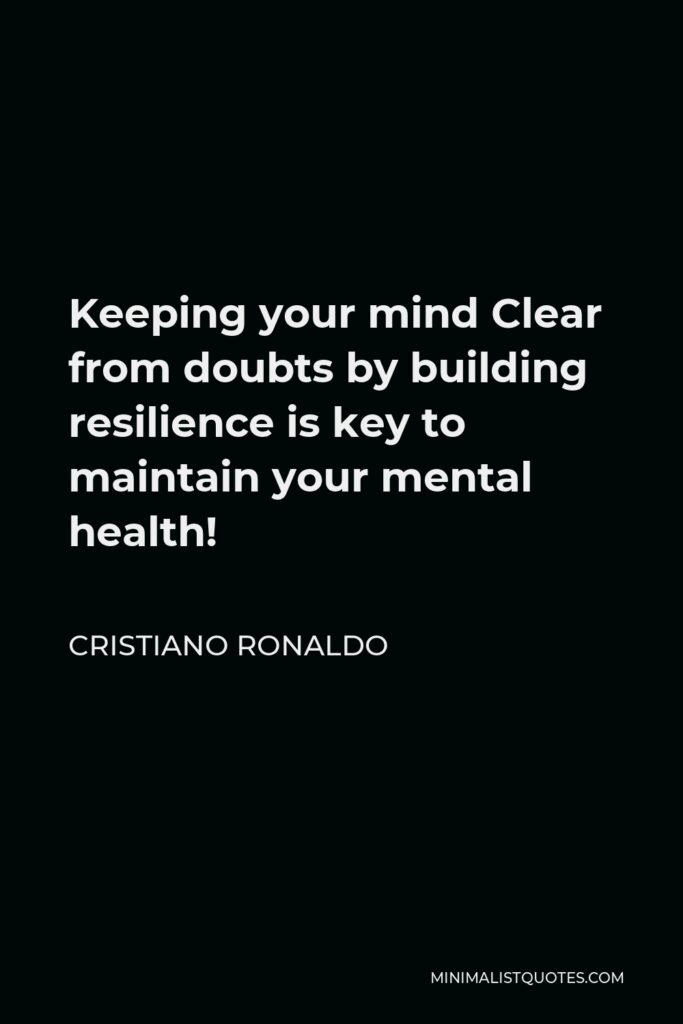Cristiano Ronaldo Quote - Keeping your mind Clear from doubts by building resilience is key to maintain your mental health!