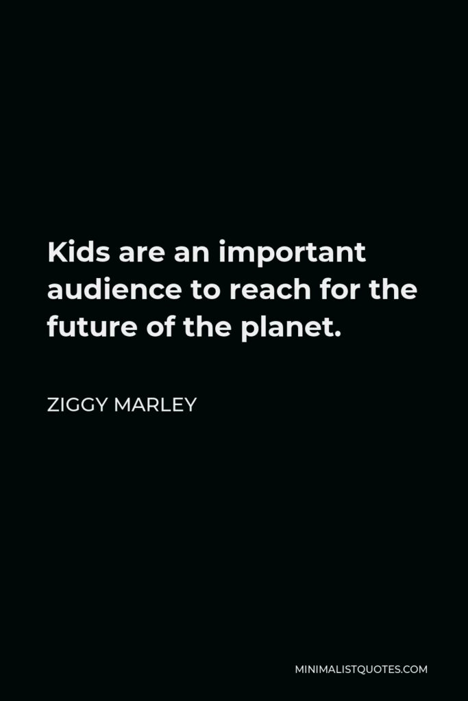 Ziggy Marley Quote - Kids are an important audience to reach for the future of the planet.