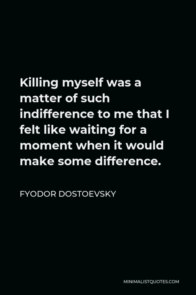 Fyodor Dostoevsky Quote - Killing myself was a matter of such indifference to me that I felt like waiting for a moment when it would make some difference.