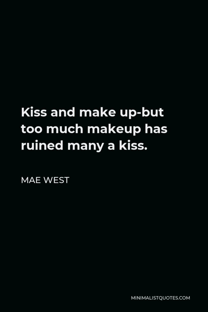 Mae West Quote - Kiss and make up-but too much makeup has ruined many a kiss.