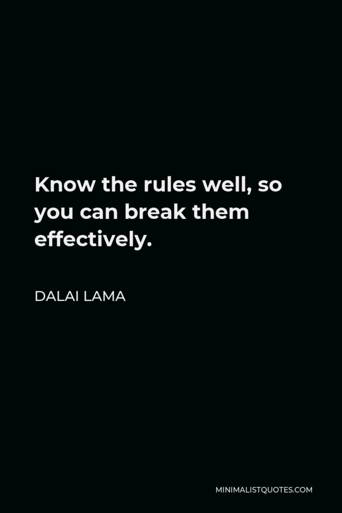 Dalai Lama Quote - Know the rules well, so you can break them effectively.