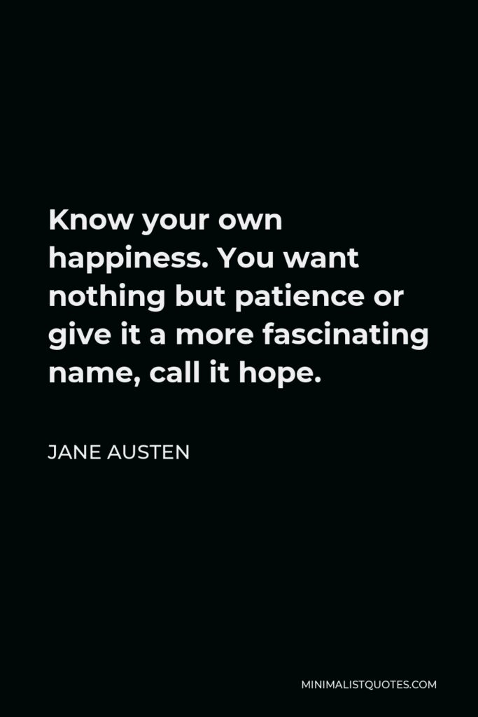Jane Austen Quote - Know your own happiness. You want nothing but patience or give it a more fascinating name, call it hope.