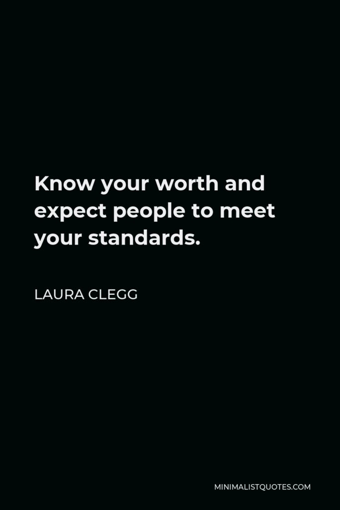 Laura Clegg Quote - Know your worth and expect people to meet your standards.