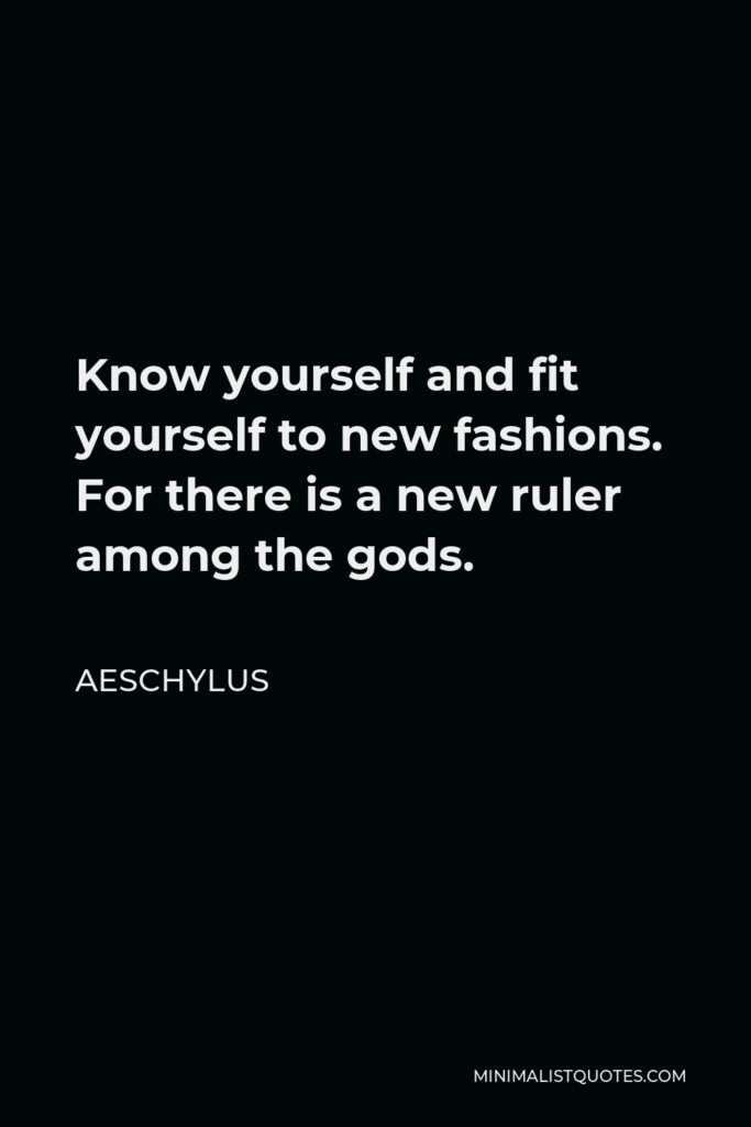 Aeschylus Quote - Know yourself and fit yourself to new fashions. For there is a new ruler among the gods.