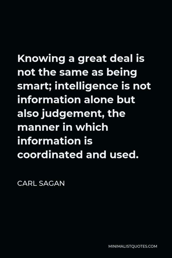 Carl Sagan Quote - Knowing a great deal is not the same as being smart; intelligence is not information alone but also judgement, the manner in which information is coordinated and used.