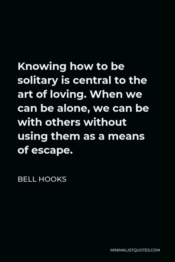 Bell Hooks Quote - Knowing how to be solitary is central to the art of loving. When we can be alone, we can be with others without using them as a means of escape.