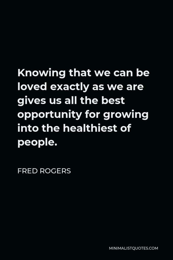 Fred Rogers Quote - Knowing that we can be loved exactly as we are gives us all the best opportunity for growing into the healthiest of people.