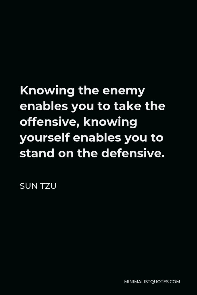 Sun Tzu Quote - Knowing the enemy enables you to take the offensive, knowing yourself enables you to stand on the defensive.