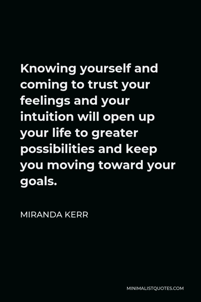 Miranda Kerr Quote - Knowing yourself and coming to trust your feelings and your intuition will open up your life to greater possibilities and keep you moving toward your goals.