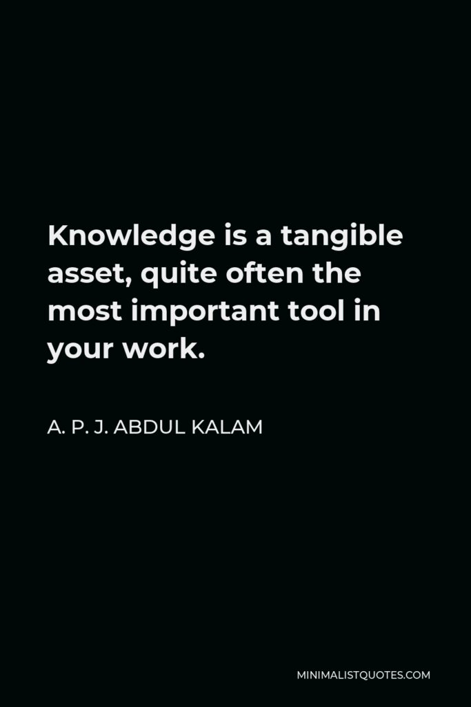 A. P. J. Abdul Kalam Quote - Knowledge is a tangible asset, quite often the most important tool in your work.