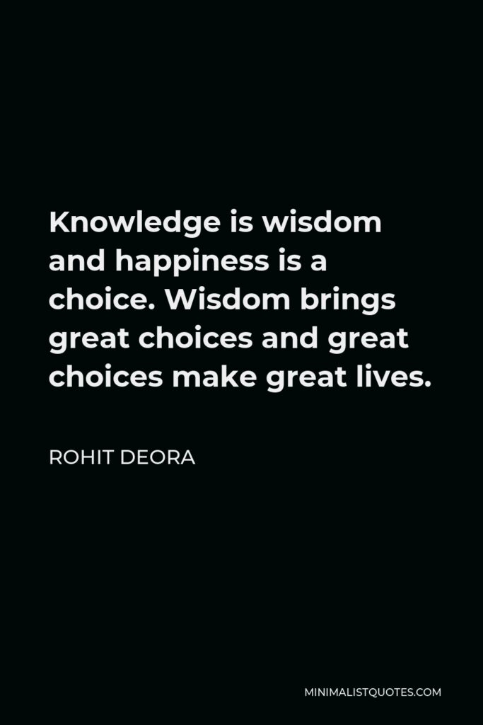 Rohit Deora Quote - Knowledge is wisdom and happiness is a choice. Wisdom brings great choices and great choices make great lives.