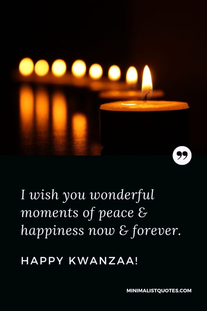 Kwanzaa Quote, Wish & Message With Image: I wish you wonderful moments of peace & happiness now & forever. Happy Kwanzaa!