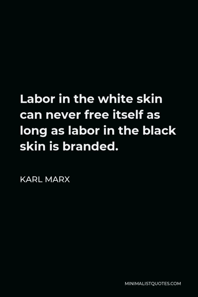 Karl Marx Quote - Labor in the white skin can never free itself as long as labor in the black skin is branded.