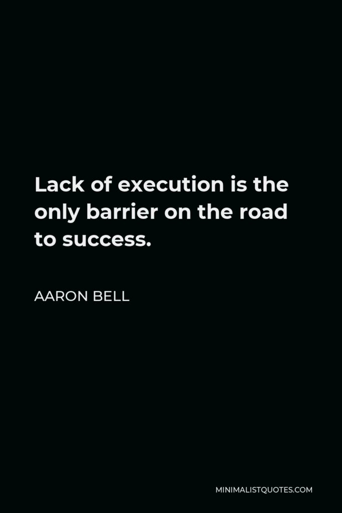 Aaron Bell Quote - Lack of execution is the only barrier on the road to success.