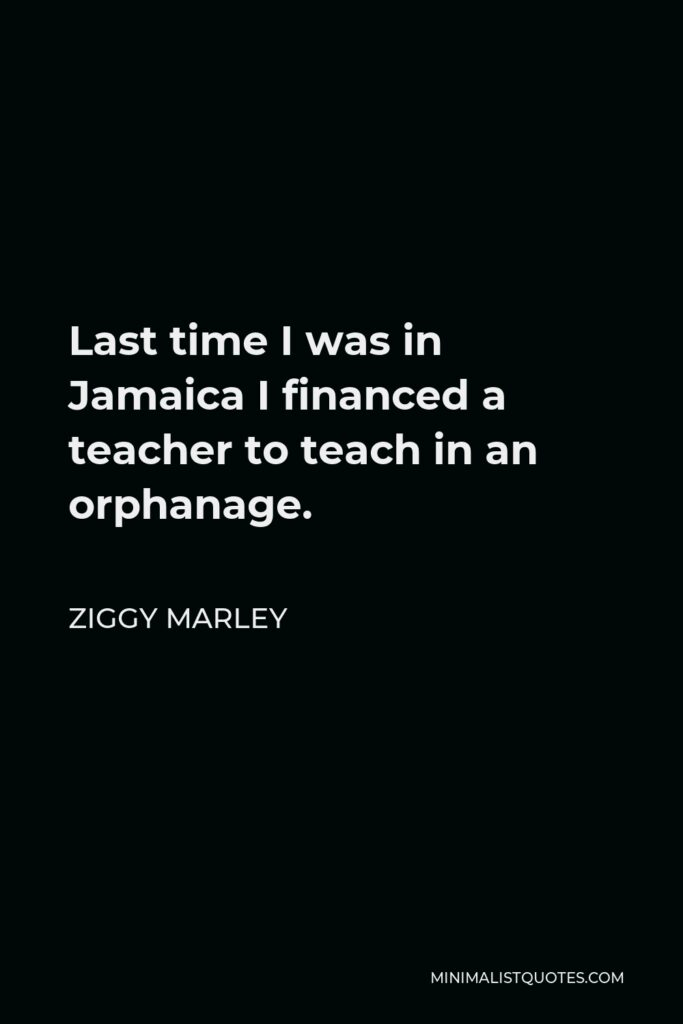 Ziggy Marley Quote - Last time I was in Jamaica I financed a teacher to teach in an orphanage.