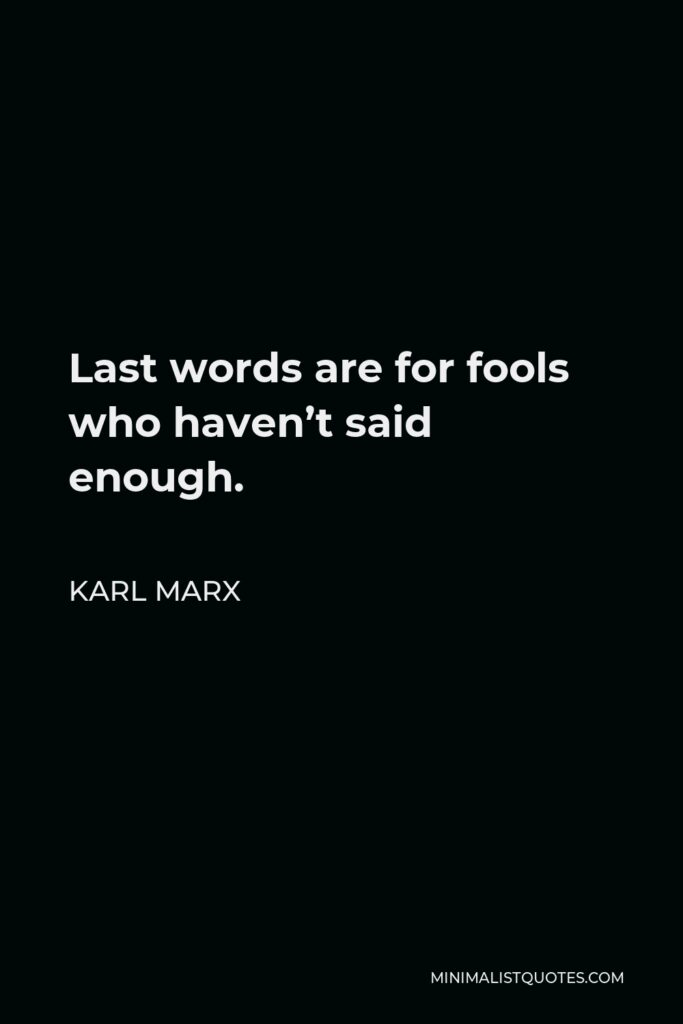 Karl Marx Quote - Last words are for fools who haven't said enough.