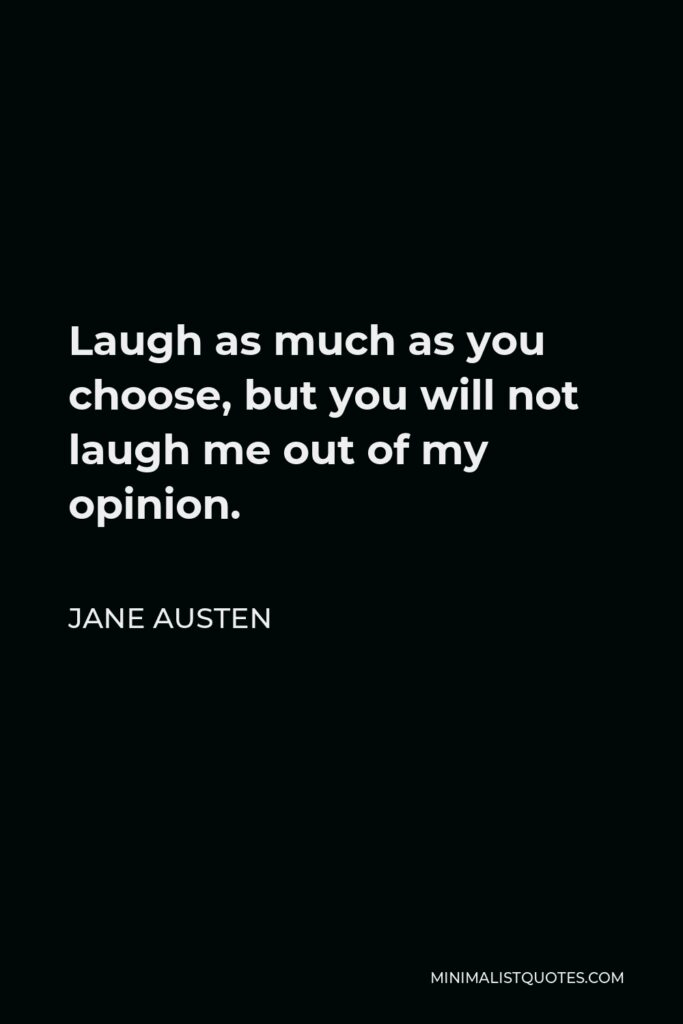 Jane Austen Quote - Laugh as much as you choose, but you will not laugh me out of my opinion.