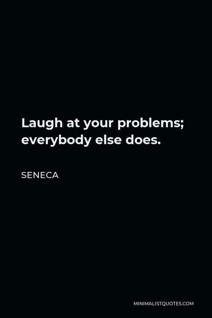 Seneca Quote - Laugh at your problems; everybody else does.
