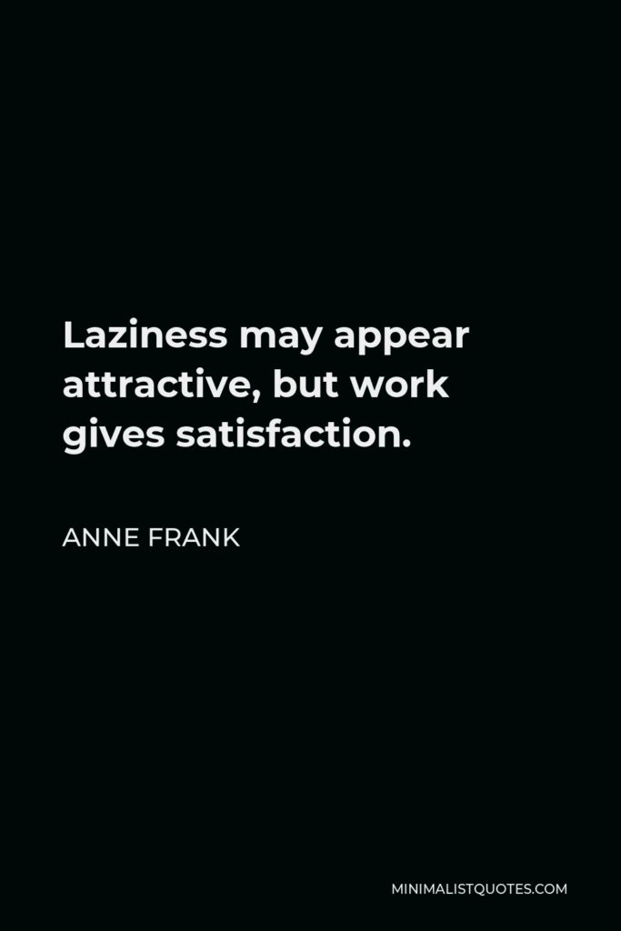 Anne Frank Quote - Laziness may appear attractive, but work gives satisfaction.