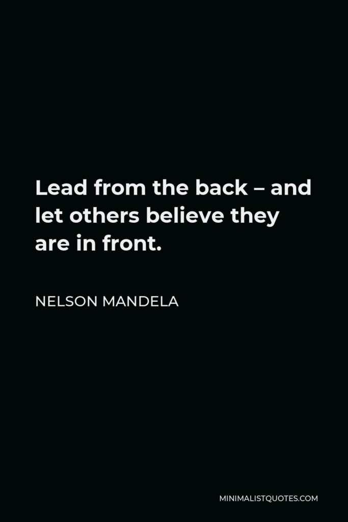 Nelson Mandela Quote - Lead from the back – and let others believe they are in front.