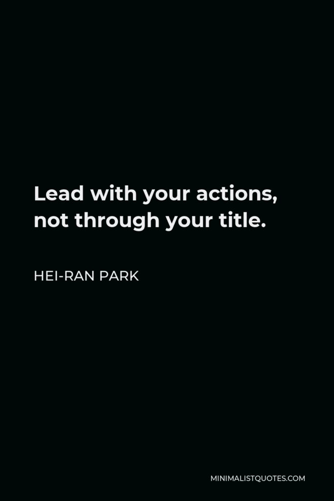 Hei-Ran Park Quote - Lead with your actions, not through your title.