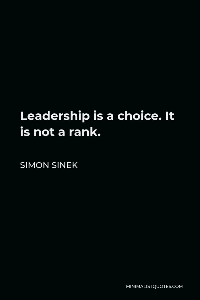 Simon Sinek Quote - Leadership is a choice. It is not a rank.