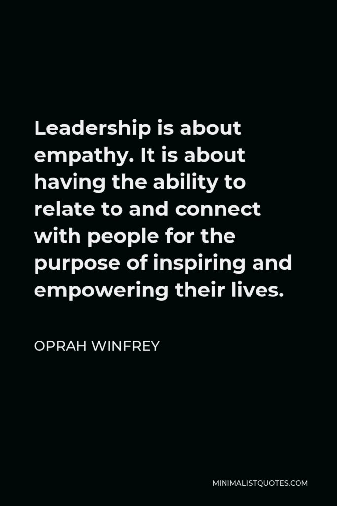 Oprah Winfrey Quote - Leadership is about empathy. It is about having the ability to relate to and connect with people for the purpose of inspiring and empowering their lives.